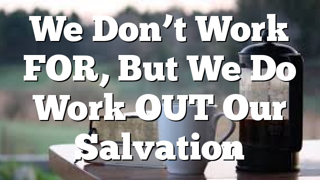 We Don't Work FOR, But We Do Work OUT Our Salvation