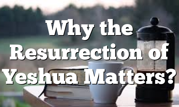 Why the Resurrection of Yeshua Matters?