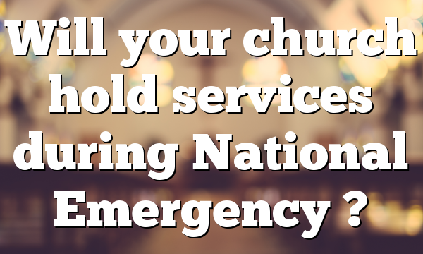 Will your church hold services during National Emergency ?