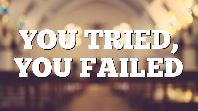 YOU TRIED, YOU FAILED