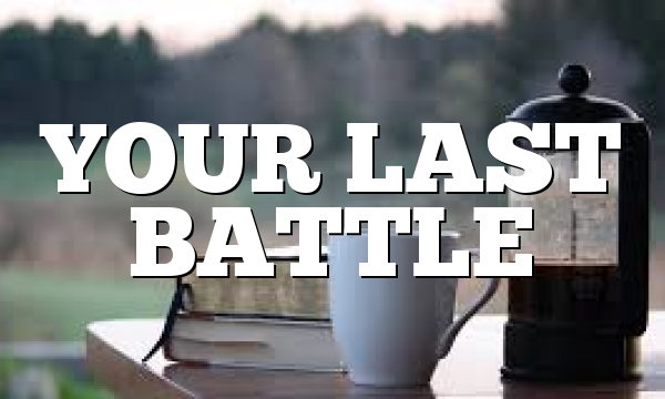 YOUR  LAST    BATTLE