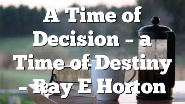 A Time of Decision – a Time of Destiny – Ray E Horton