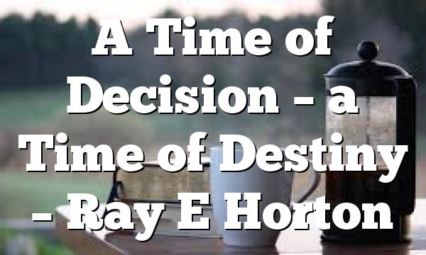 A Time of Decision – a Time of Destiny – Ray E Horton
