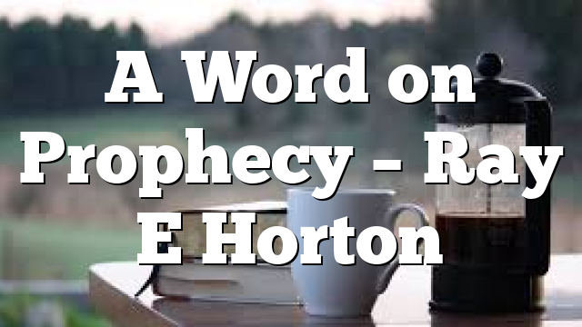 A Word on Prophecy – Ray E Horton