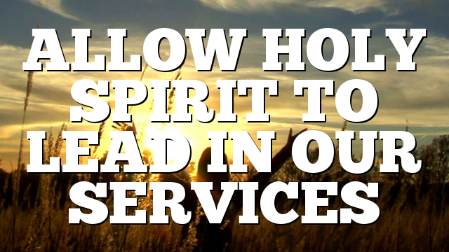 ALLOW HOLY SPIRIT TO LEAD IN OUR SERVICES
