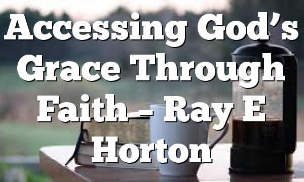 Accessing God's Grace Through Faith – Ray E Horton