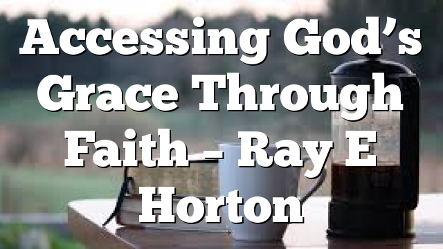Accessing God's Grace Through Faith – Ray E Horton