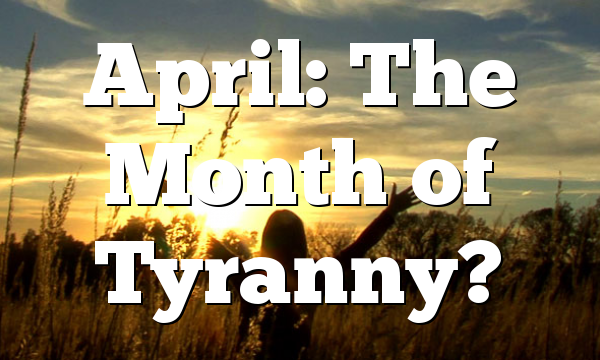 April: The Month of Tyranny?
