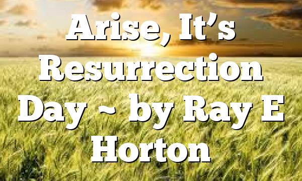 Arise, It's Resurrection Day ~ by Ray E Horton