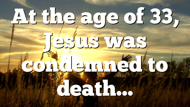 At the age of 33, Jesus was condemned to death…
