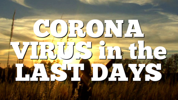 CORONA VIRUS in the LAST DAYS