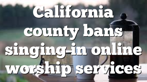 California county bans singing in online worship services