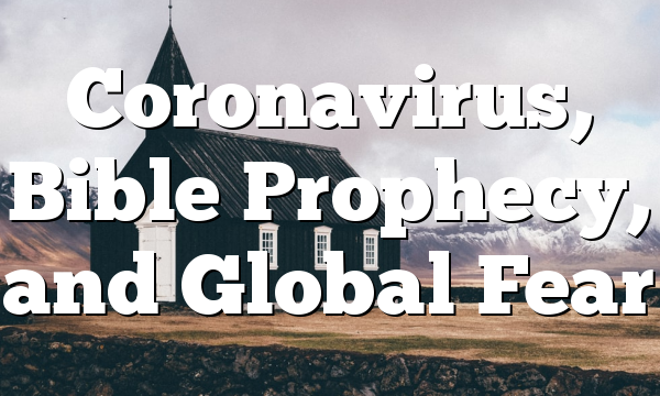 Coronavirus, Bible Prophecy, and Global Fear