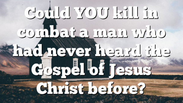 Could YOU kill in combat a man who had never heard the Gospel of Jesus Christ before?