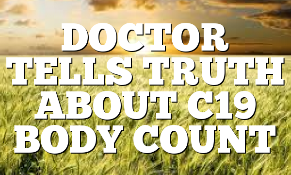 DOCTOR TELLS TRUTH ABOUT C19 BODY COUNT