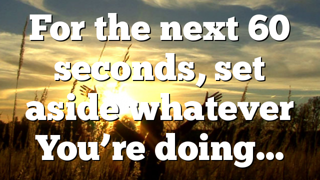 For the next 60 seconds, set aside whatever You're doing…