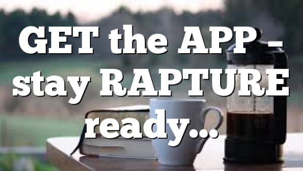 GET the APP – stay RAPTURE ready…