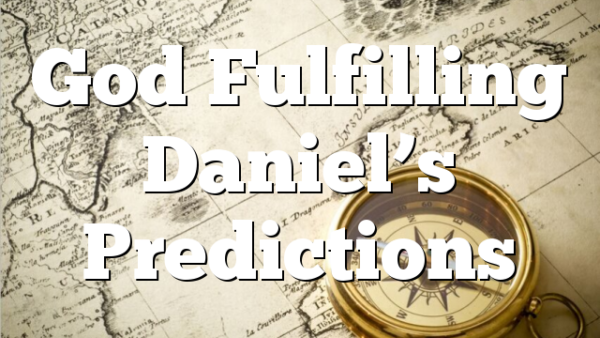 God Fulfilling Daniel's Predictions