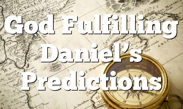 God Fulfilling Daniel's Predictions