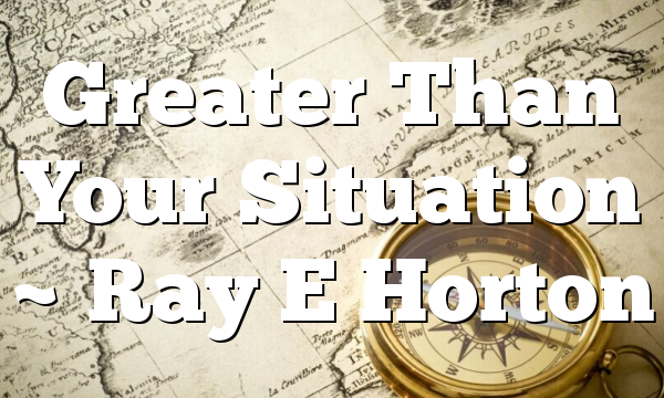 Greater Than Your Situation ~ Ray E Horton