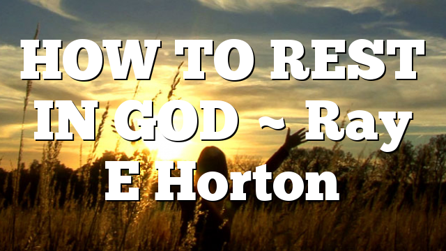 HOW TO REST IN GOD ~ Ray E Horton