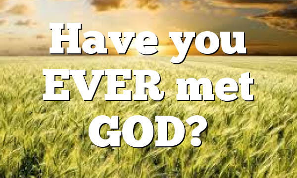 Have you EVER met GOD?