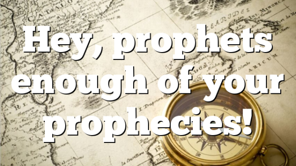 Hey, prophets enough of your prophecies!