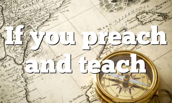 If you preach and teach