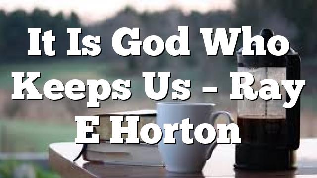 It Is God Who Keeps Us – Ray E Horton