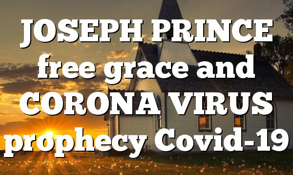 JOSEPH PRINCE free grace and CORONA VIRUS prophecy Covid-19