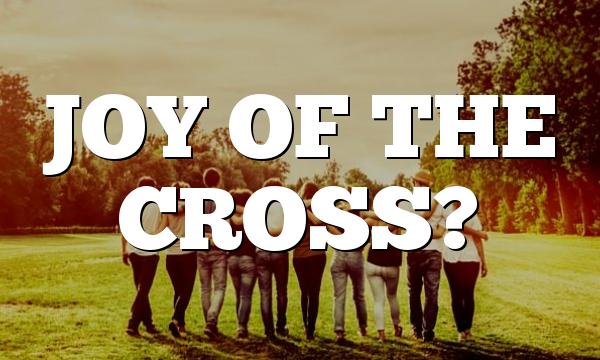 JOY OF THE CROSS?