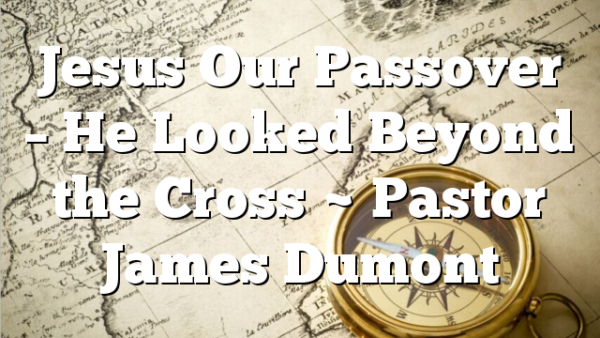 Jesus Our Passover – He Looked Beyond the Cross ~ Pastor James Dumont
