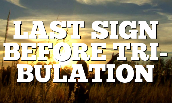 LAST SIGN BEFORE TRI- BULATION