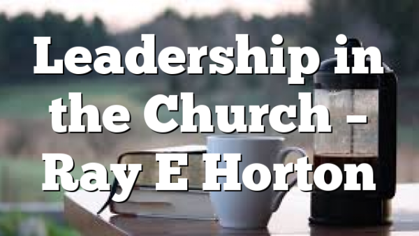 Leadership in the Church – Ray E Horton
