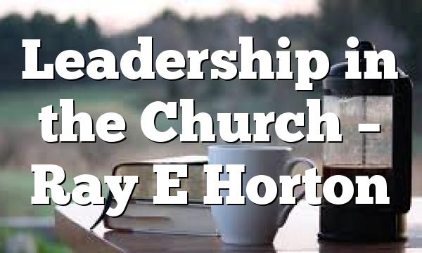 Leadership in the Church – Ray E Horton