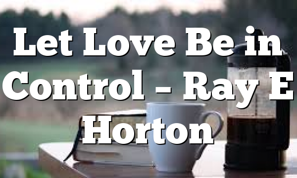 Let Love Be in Control – Ray E Horton