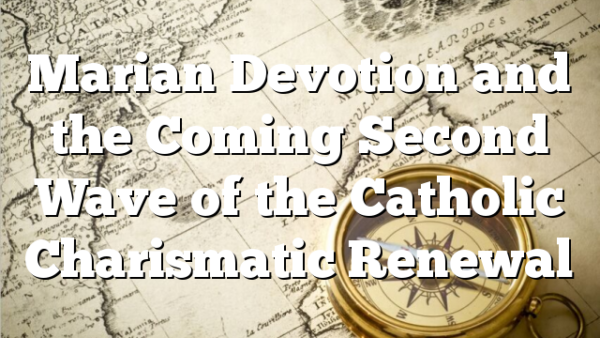 Marian Devotion and the Coming Second Wave of the Catholic Charismatic Renewal