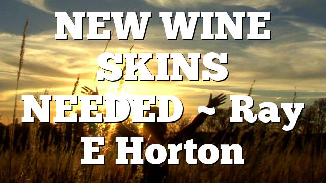 NEW WINE SKINS NEEDED ~ Ray E Horton