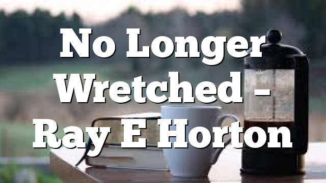 No Longer Wretched – Ray E Horton