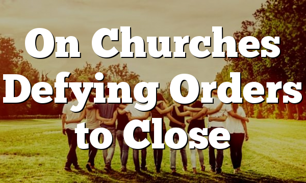 On Churches Defying Orders to Close