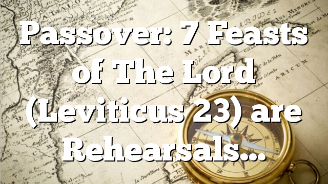 Passover: 7 Feasts of The Lord (Leviticus 23) are Rehearsals…