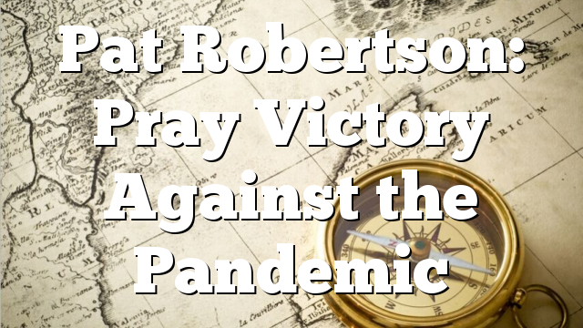 Pat Robertson: Pray Victory Against the Pandemic