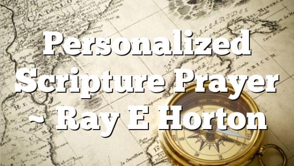 Personalized Scripture Prayer ~ Ray E Horton