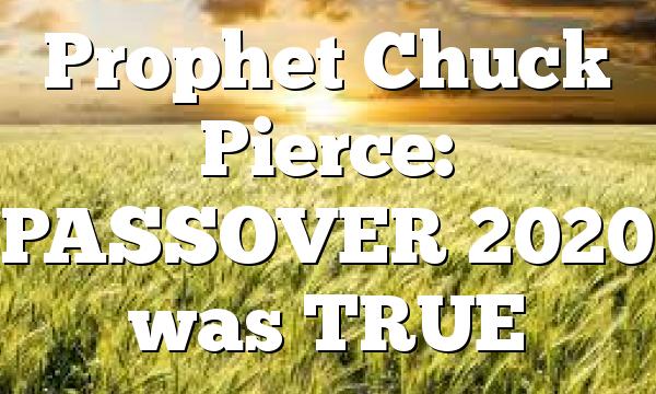 Prophet Chuck Pierce: PASSOVER 2020 was TRUE