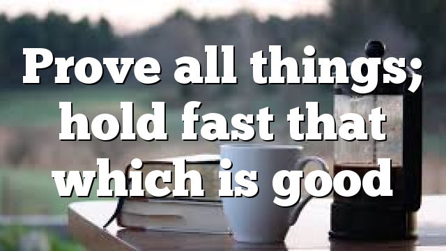 Prove all things; hold fast that which is good