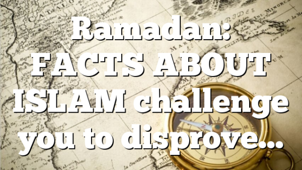 Ramadan: FACTS ABOUT ISLAM challenge you to disprove…