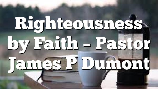 Righteousness by Faith – Pastor James P Dumont