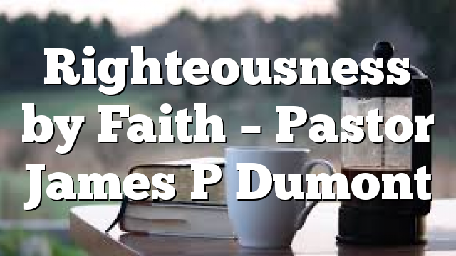 Righteousness by Faith – Pastor James P Dumont