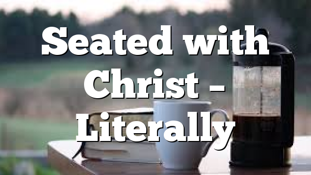Seated with Christ – Literally