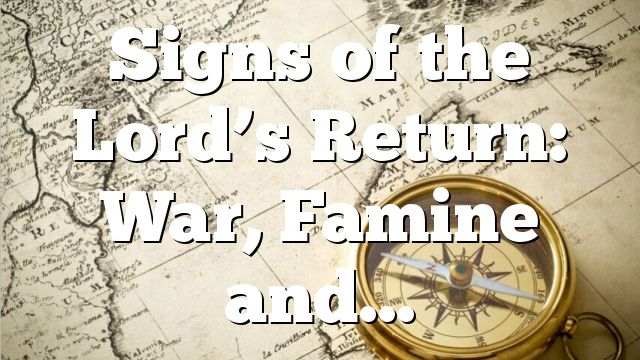Signs of the Lord's Return: War, Famine and…